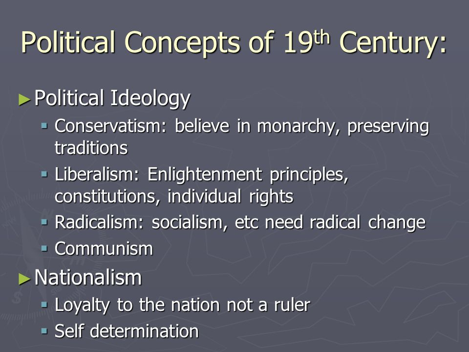 Political Concepts of 19 th Century: ► Political Ideology  Conservatism: believe in monarchy, preserving traditions  Liberalism: Enlightenment principles, constitutions, individual rights  Radicalism: socialism, etc need radical change  Communism ► Nationalism  Loyalty to the nation not a ruler  Self determination