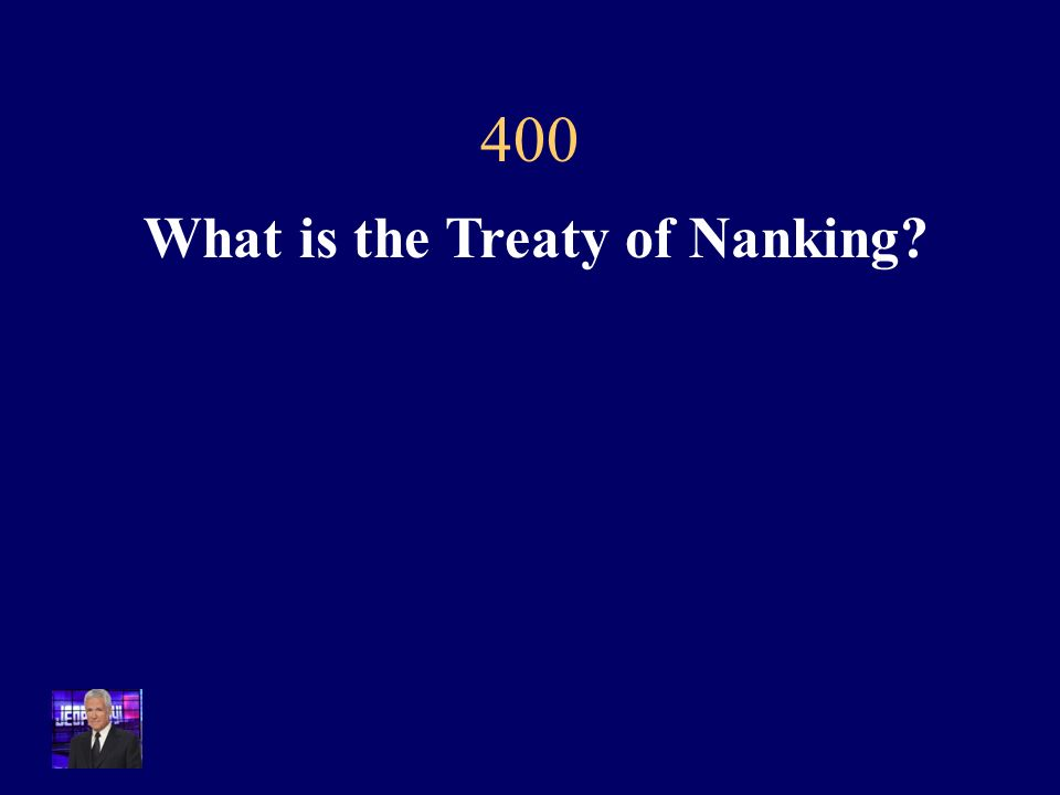 $400 This treaty humiliated China after the Opium Wars by opening up several foreign ports and giving Britain most favored nation trading status while letting other European nations in to trade, as well