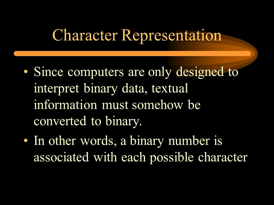 Character Representation Since computers are only designed to interpret binary data, textual information must somehow be converted to binary. In other
