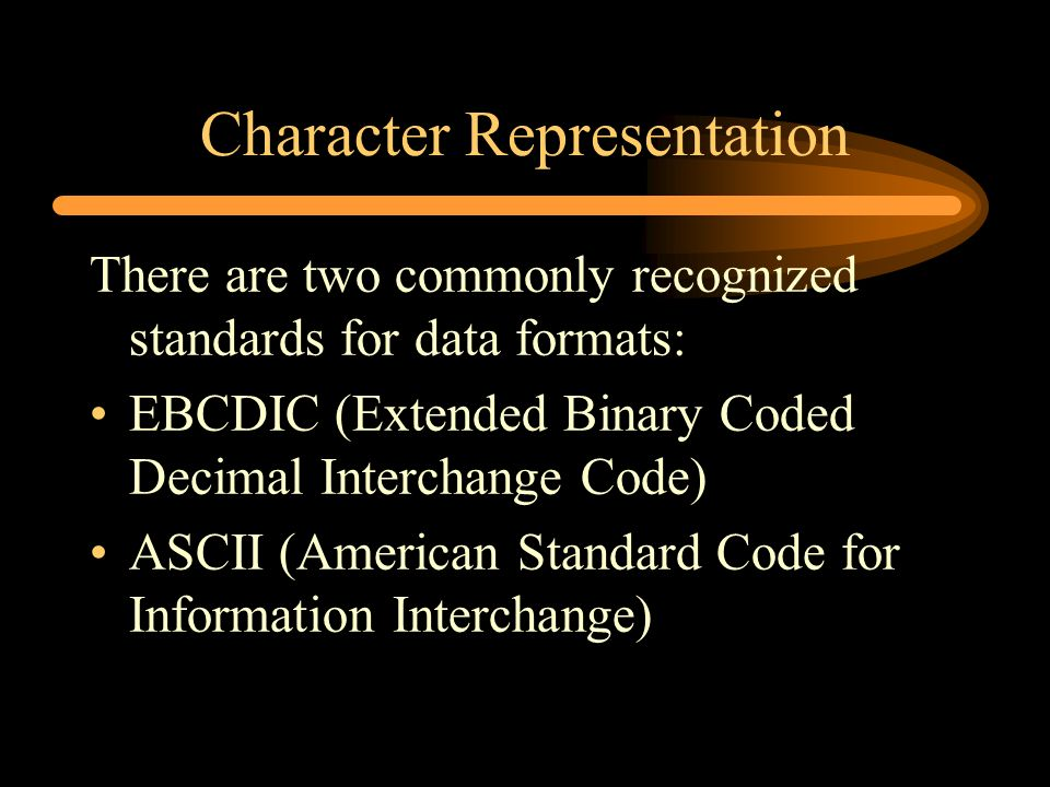 Character Representation There are two commonly recognized standards for data formats: EBCDIC (Extended Binary Coded Decimal Interchange Code) ASCII (