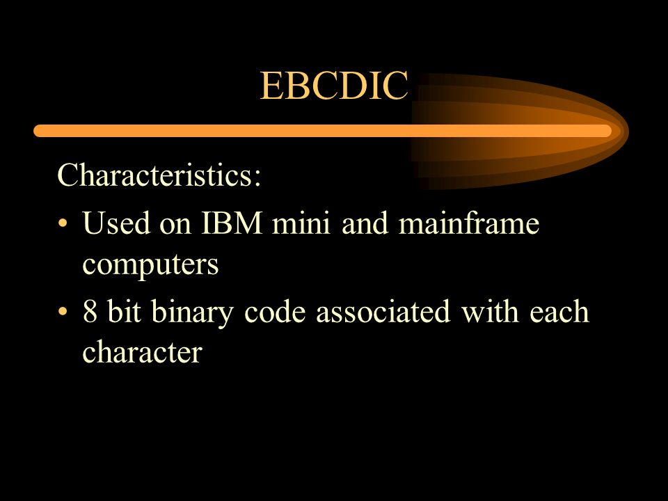 EBCDIC Characteristics: Used on IBM mini and mainframe computers 8 bit binary code associated with each character