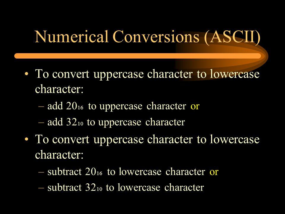 Numerical Conversions (ASCII) To convert uppercase character to lowercase character: –add 20 16 to uppercase character or –add 32 10 to uppercase char