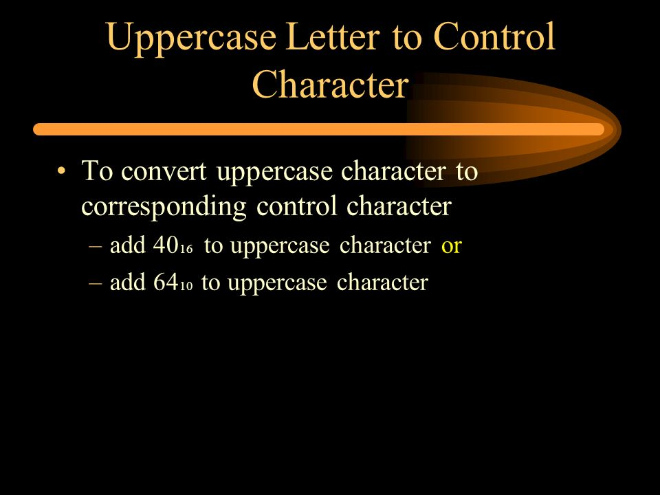Uppercase Letter to Control Character To convert uppercase character to corresponding control character –add 40 16 to uppercase character or –add 64 1