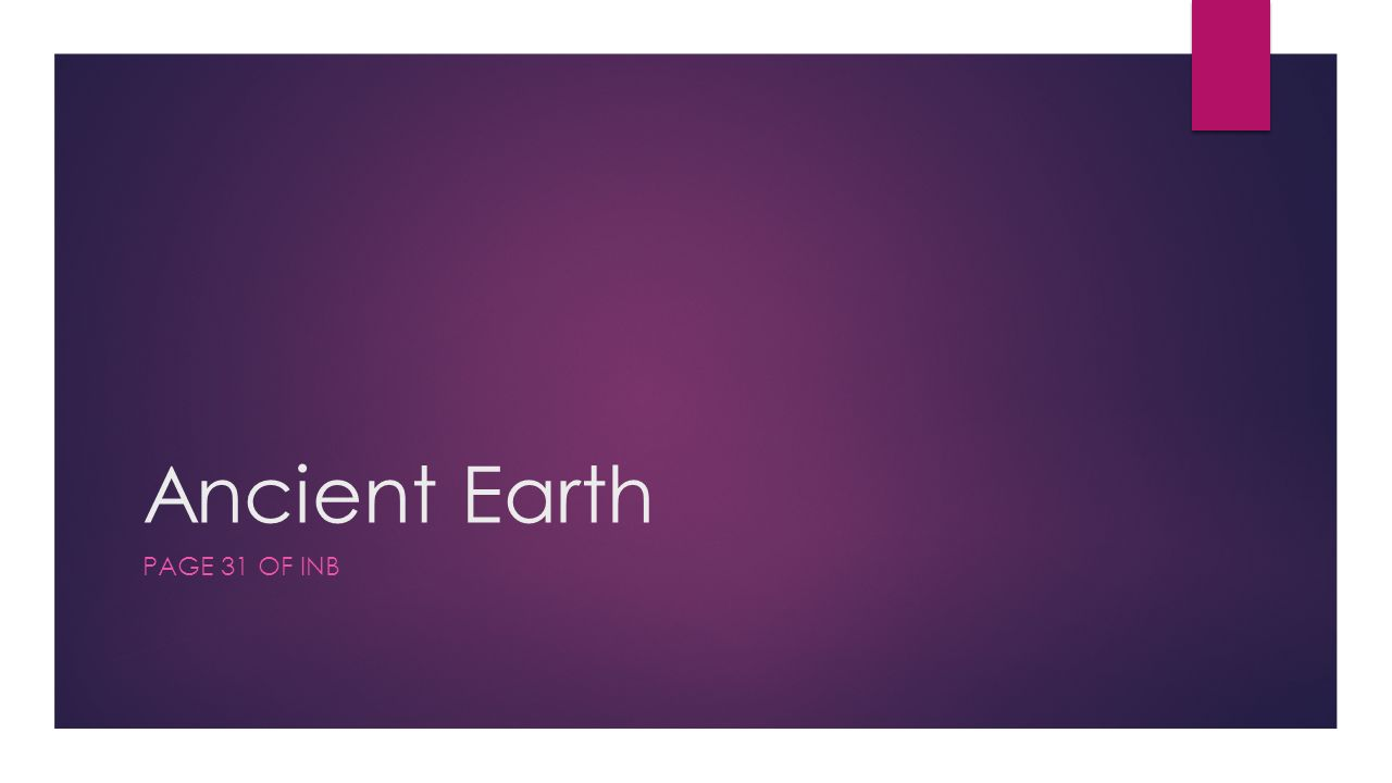 Ancient Earth PAGE 31 OF INB. Essential Question:  How did the ...