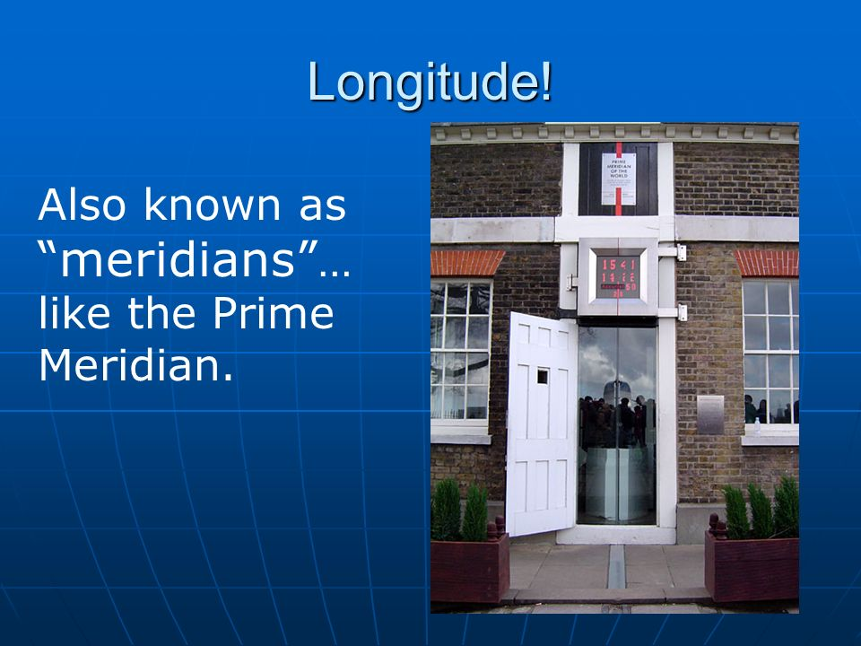 Longitude! Also known as meridians … like the Prime Meridian.