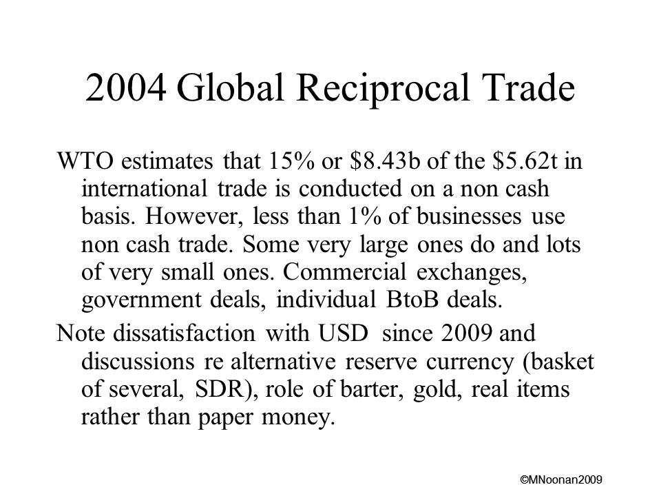 ©MNoonan2009 2004 Global Reciprocal Trade WTO estimates that 15% or $8.43b of the $5.62t in international trade is conducted on a non cash basis.