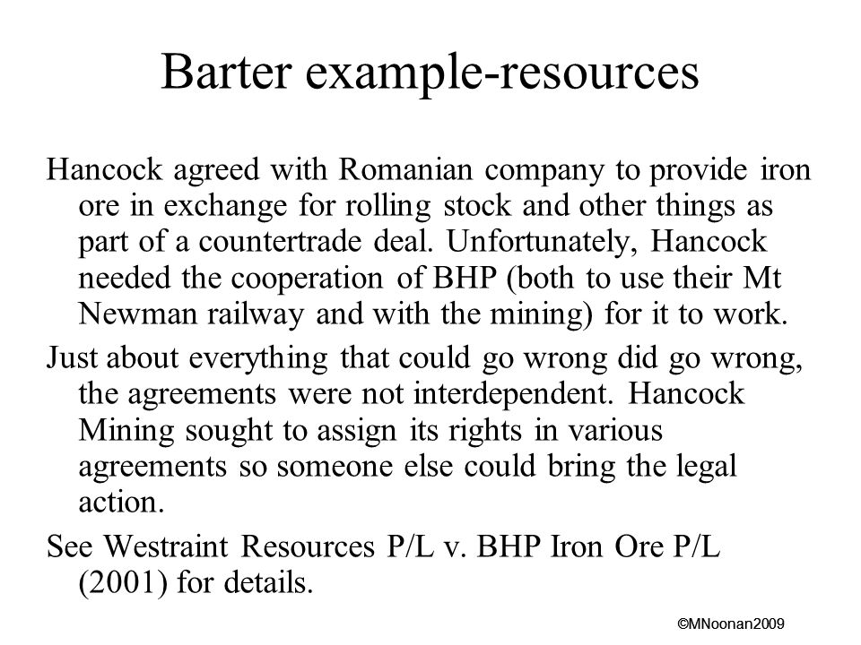 ©MNoonan2009 Barter example-resources Hancock agreed with Romanian company to provide iron ore in exchange for rolling stock and other things as part of a countertrade deal.