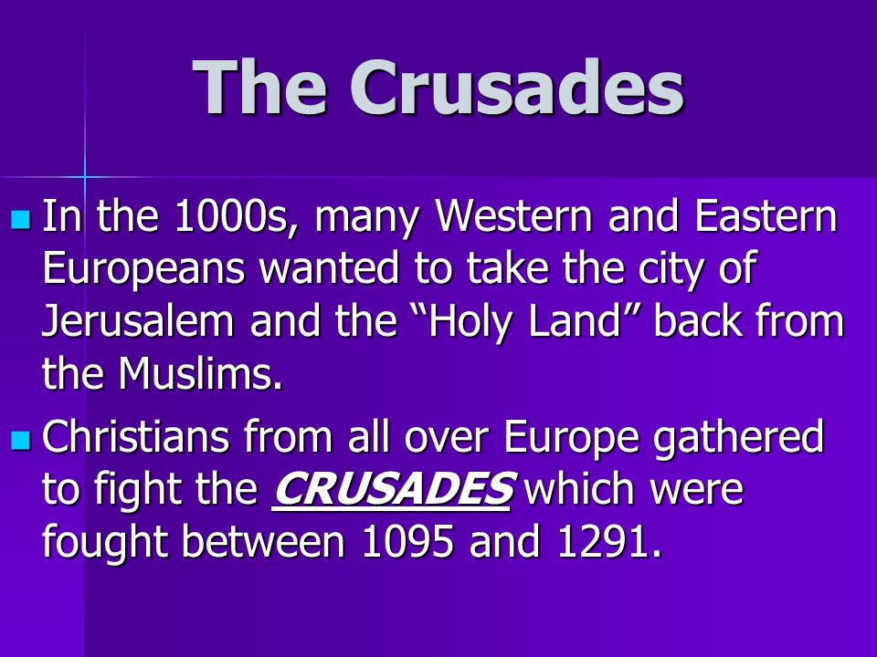 The Crusades In the 1000s, many Western and Eastern Europeans wanted to take the city of Jerusalem and the Holy Land back from the Muslims.