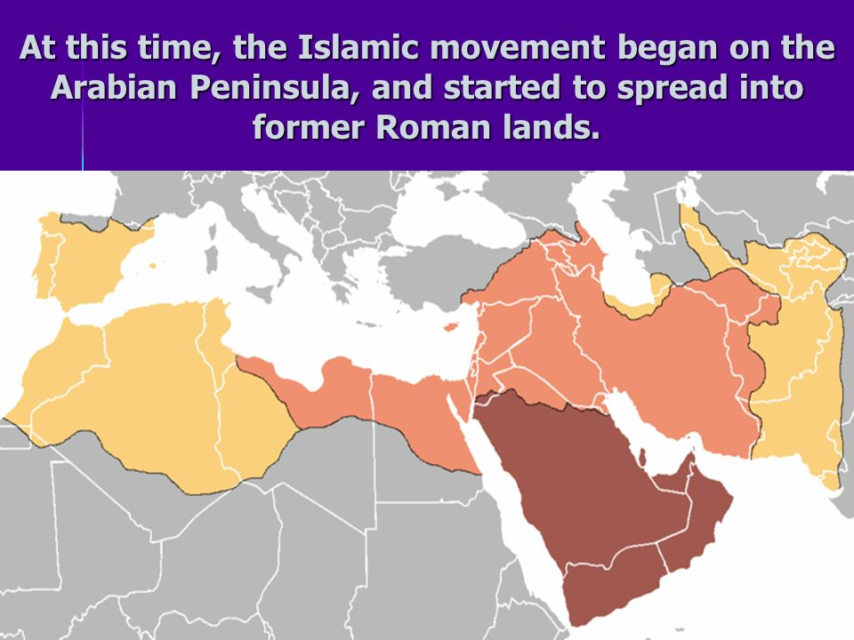 At this time, the Islamic movement began on the Arabian Peninsula, and started to spread into former Roman lands.
