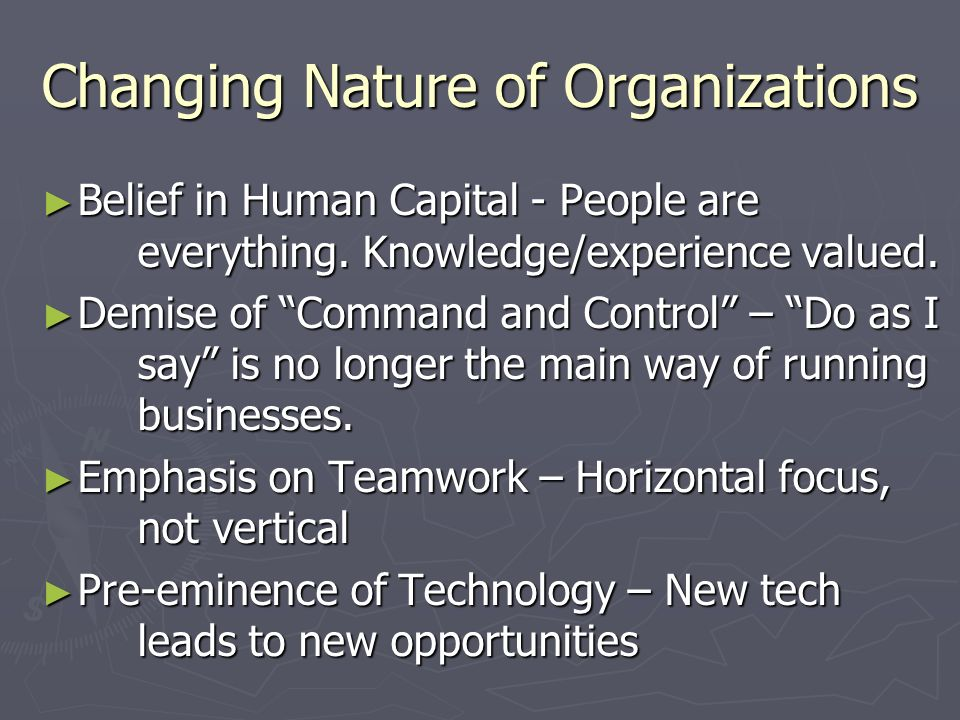 """Changing Nature of Organizations ► Belief in Human Capital - People are everything. Knowledge/experience valued. ► Demise of """"Command and Control"""" – """""""
