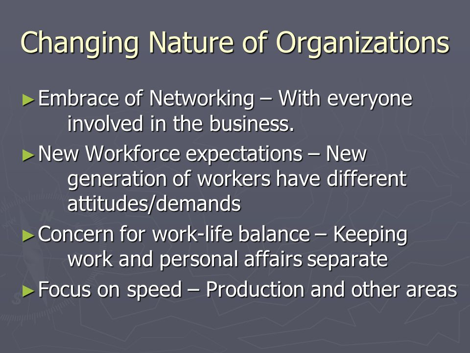 Changing Nature of Organizations ► Embrace of Networking – With everyone involved in the business. ► New Workforce expectations – New generation of wo