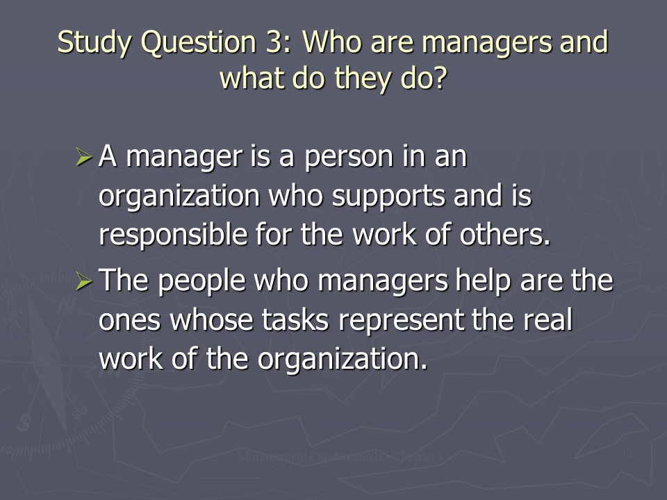 Management Fundamentals - Chapter 1 14 Study Question 3: Who are managers and what do they do?  A manager is a person in an organization who supports