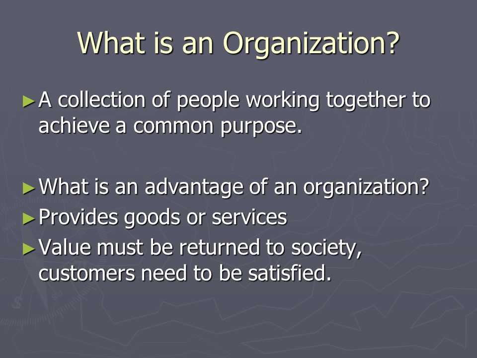 What is an Organization? ► A collection of people working together to achieve a common purpose. ► What is an advantage of an organization? ► Provides