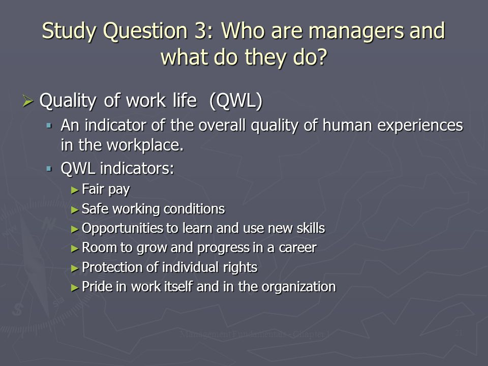 Management Fundamentals - Chapter 1 21 Study Question 3: Who are managers and what do they do?  Quality of work life (QWL)  An indicator of the over