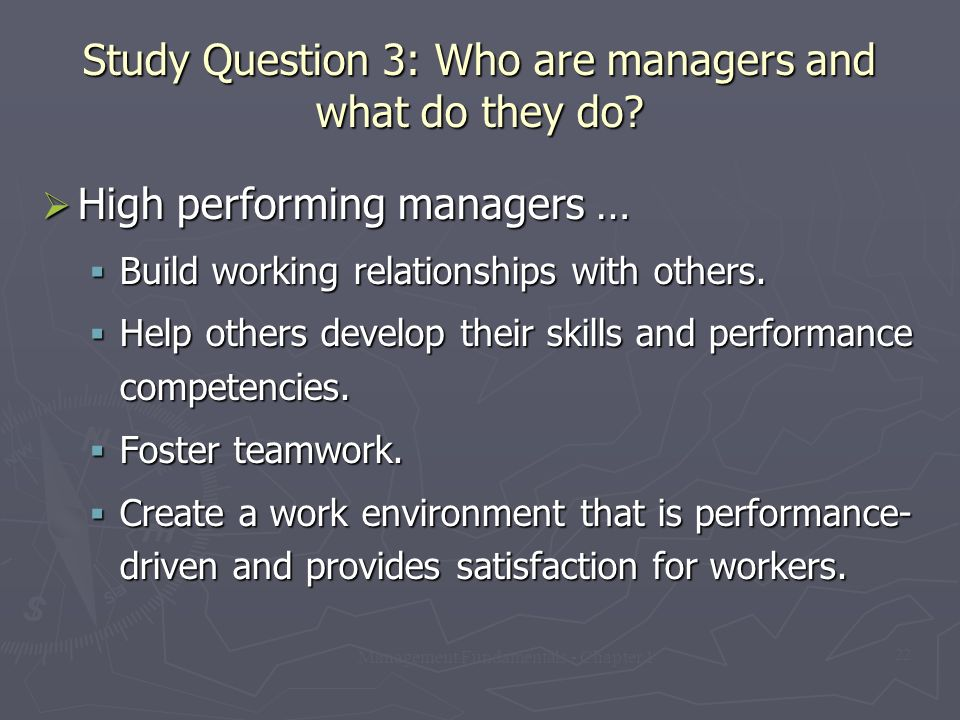 Management Fundamentals - Chapter 1 22 Study Question 3: Who are managers and what do they do?  High performing managers …  Build working relationsh