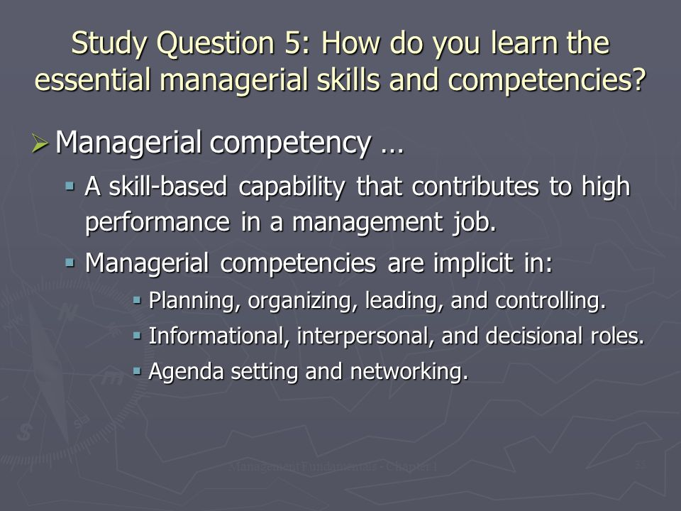 Management Fundamentals - Chapter 1 35 Study Question 5: How do you learn the essential managerial skills and competencies?  Managerial competency …