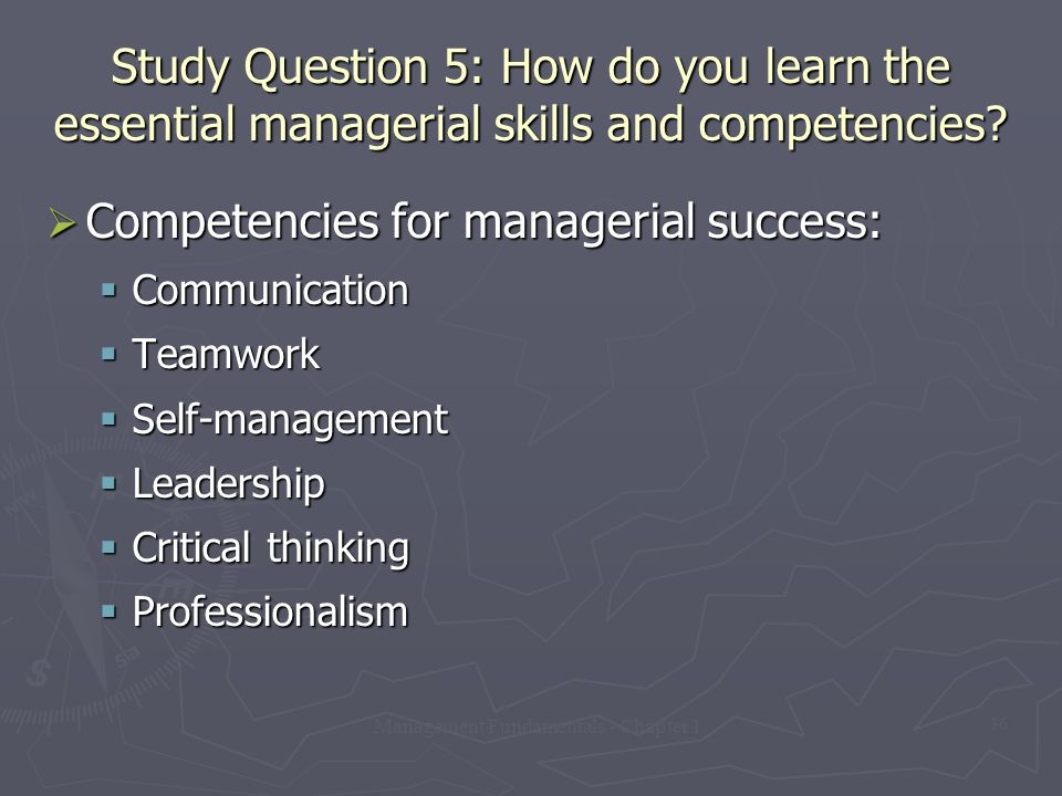 Management Fundamentals - Chapter 1 36 Study Question 5: How do you learn the essential managerial skills and competencies?  Competencies for manager