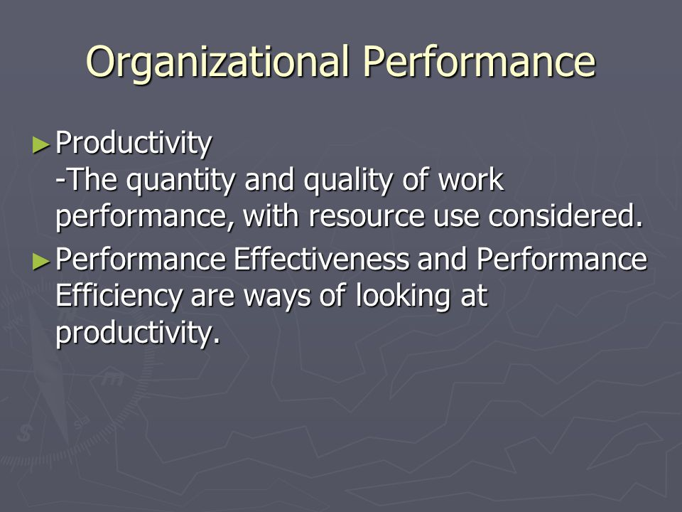 Organizational Performance ► Productivity -The quantity and quality of work performance, with resource use considered. ► Performance Effectiveness and