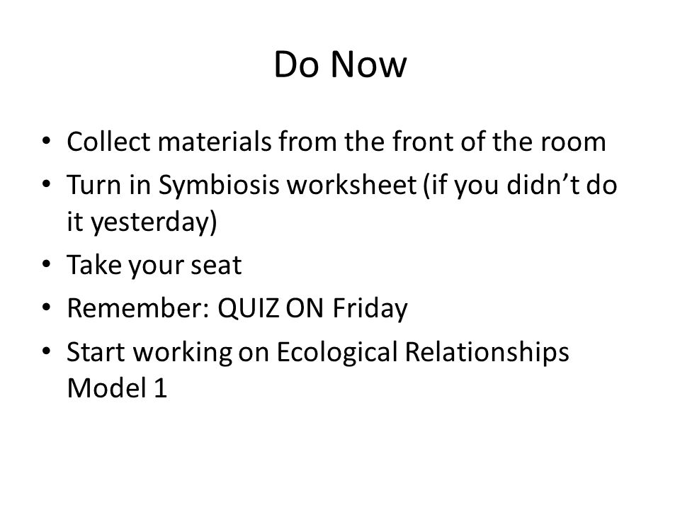 Do Now Collect materials from the front of the room Turn in – Symbiosis Worksheet