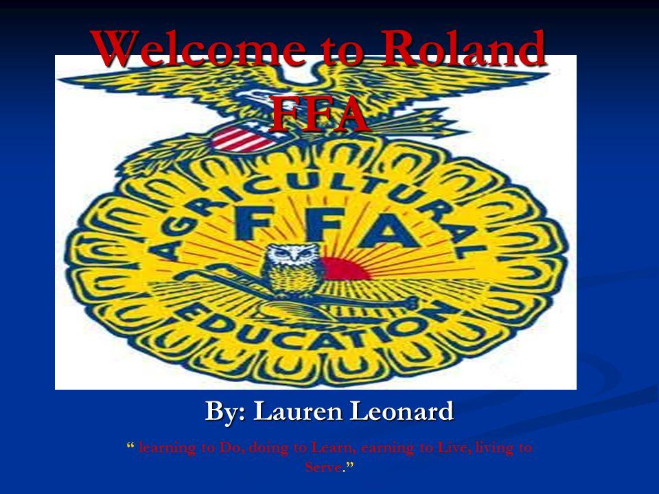 Welcome to Roland FFA By: Lauren Leonard learning to Do, doing to Learn, earning to Live, living to Serve.