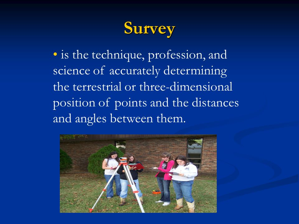 Survey is the technique, profession, and science of accurately determining the terrestrial or three-dimensional position of points and the distances and angles between them.