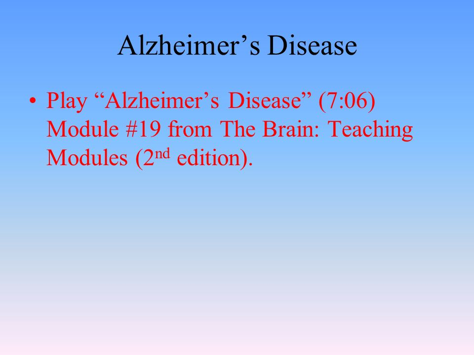 Alzheimer's Disease Play Alzheimer's Disease (7:06) Module #19 from The Brain: Teaching Modules (2 nd edition).