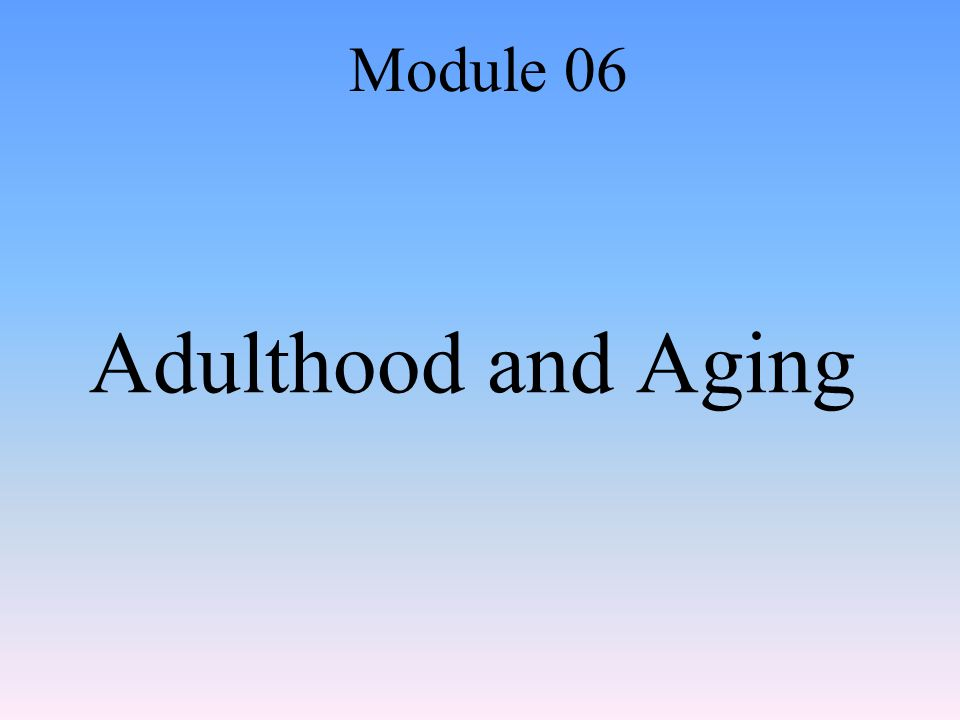 Adulthood and Aging Module 06