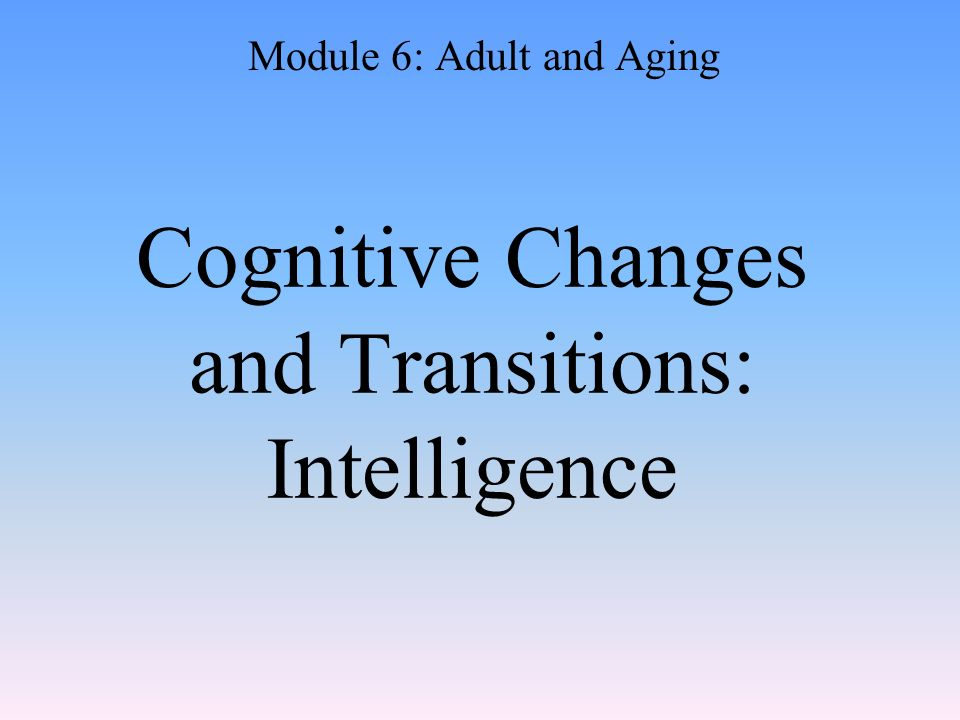 Cognitive Changes and Transitions: Intelligence Module 6: Adult and Aging