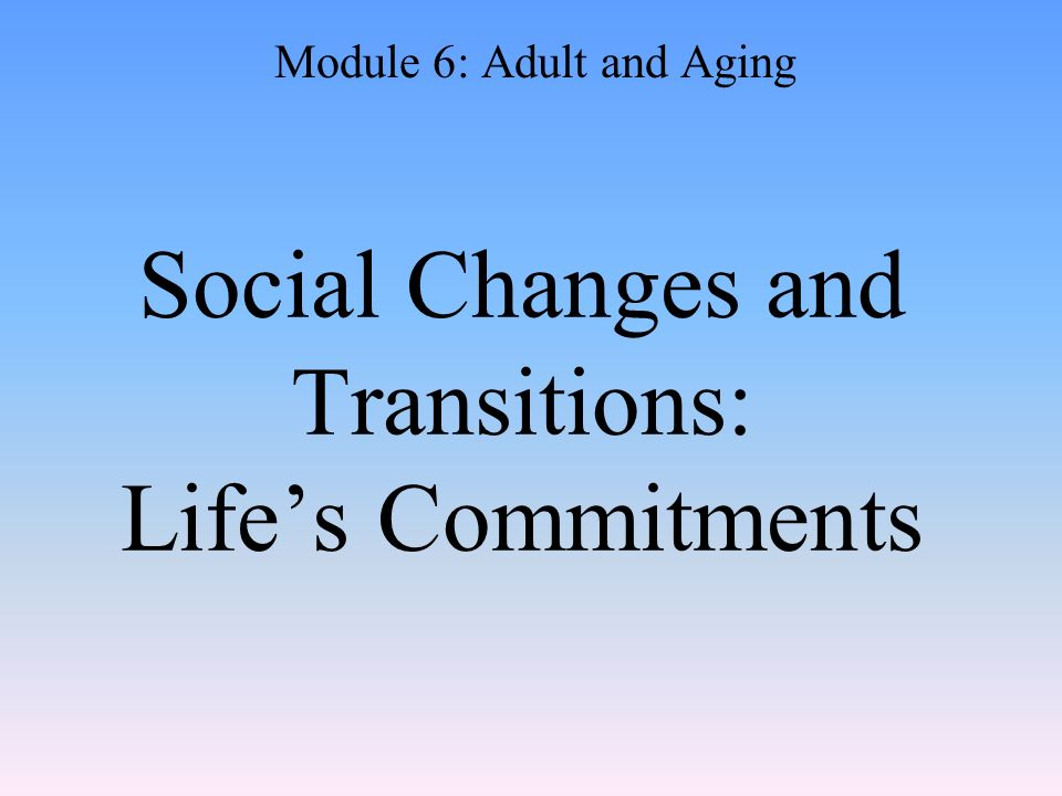 Social Changes and Transitions: Life's Commitments Module 6: Adult and Aging