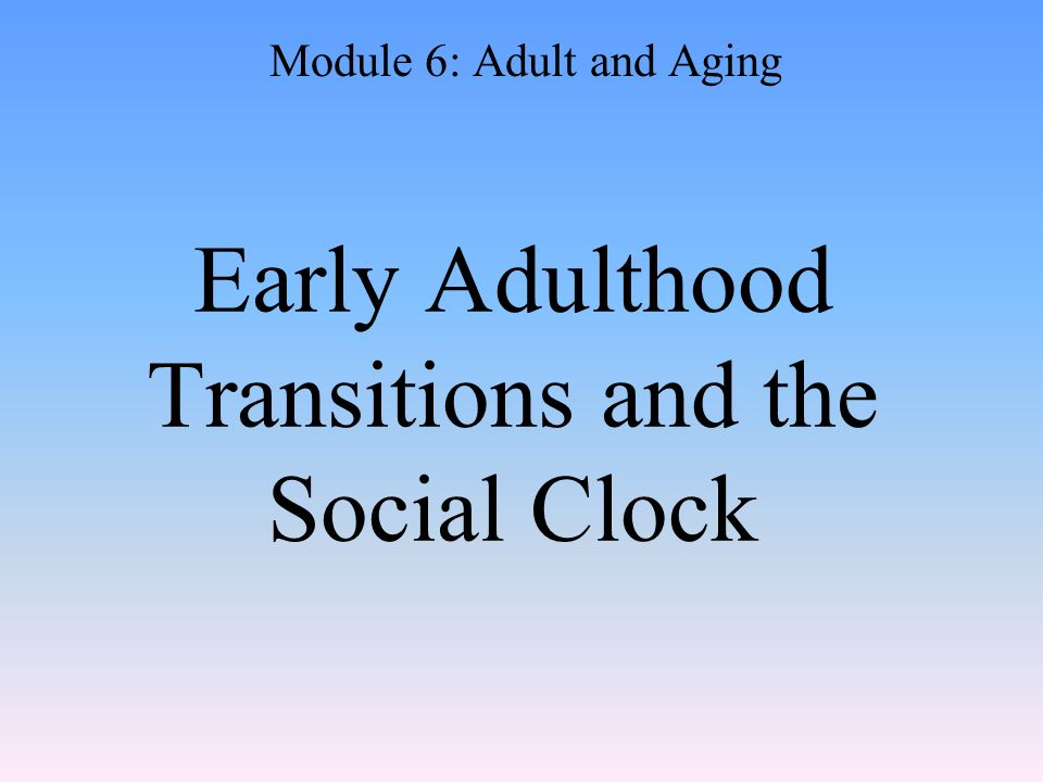 Early Adulthood Transitions and the Social Clock Module 6: Adult and Aging