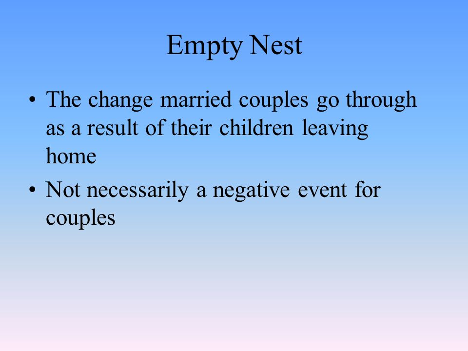 Empty Nest The change married couples go through as a result of their children leaving home Not necessarily a negative event for couples