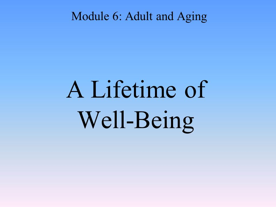 A Lifetime of Well-Being Module 6: Adult and Aging