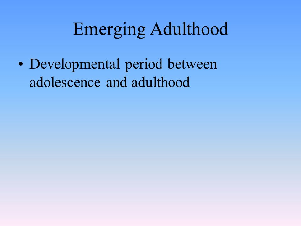 Emerging Adulthood Developmental period between adolescence and adulthood