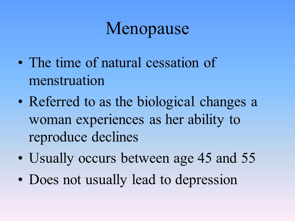 Menopause The time of natural cessation of menstruation Referred to as the biological changes a woman experiences as her ability to reproduce declines Usually occurs between age 45 and 55 Does not usually lead to depression