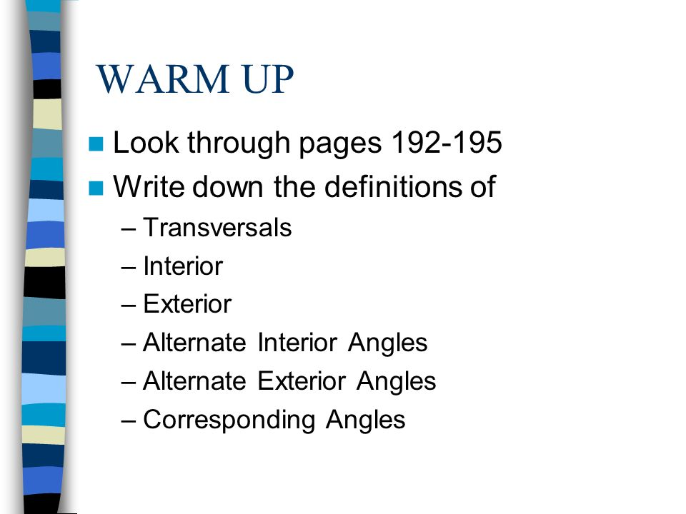 1 WARM UP Look Through Pages 192 195 Write Down The Definitions Of  U2013Transversals U2013Interior U2013Exterior U2013Alternate Interior Angles U2013Alternate  Exterior Angles ...