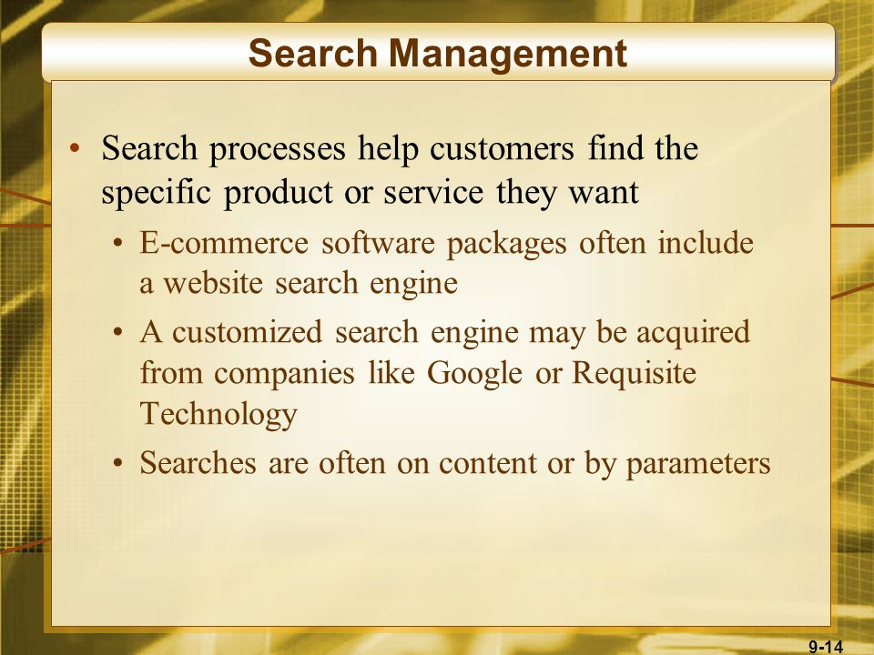 9-14 Search Management Search processes help customers find the specific product or service they want E-commerce software packages often include a website search engine A customized search engine may be acquired from companies like Google or Requisite Technology Searches are often on content or by parameters