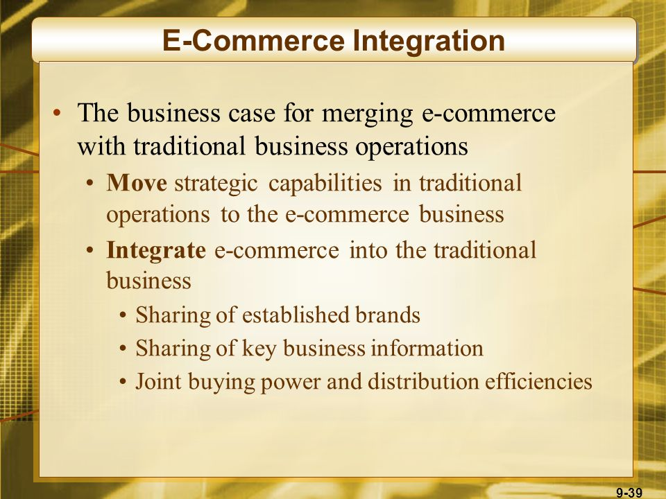 9-39 E-Commerce Integration The business case for merging e-commerce with traditional business operations Move strategic capabilities in traditional operations to the e-commerce business Integrate e-commerce into the traditional business Sharing of established brands Sharing of key business information Joint buying power and distribution efficiencies