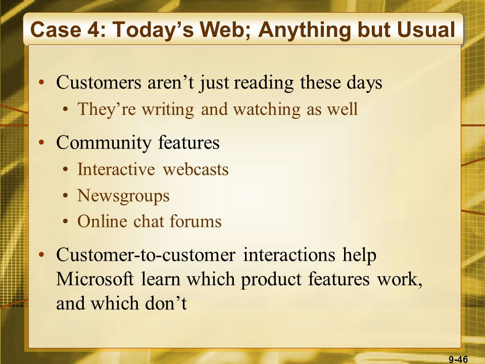 9-46 Case 4: Today's Web; Anything but Usual Customers aren't just reading these days They're writing and watching as well Community features Interactive webcasts Newsgroups Online chat forums Customer-to-customer interactions help Microsoft learn which product features work, and which don't