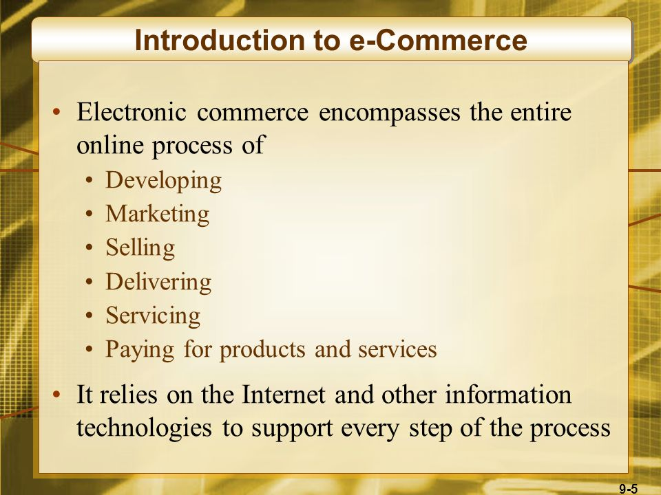 9-5 Introduction to e-Commerce Electronic commerce encompasses the entire online process of Developing Marketing Selling Delivering Servicing Paying for products and services It relies on the Internet and other information technologies to support every step of the process