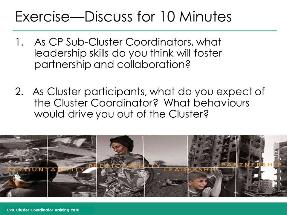 CPIE Cluster Coordinator Training 2010 Exercise—Discuss for 10 Minutes 1.As CP Sub-Cluster Coordinators, what leadership skills do you think will foster partnership and collaboration.