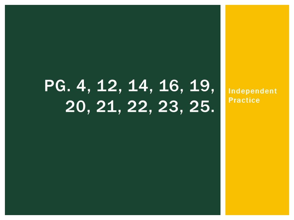 Independent Practice PG. 4, 12, 14, 16, 19, 20, 21, 22, 23, 25.