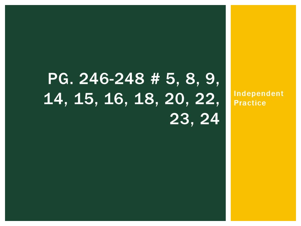 Independent Practice PG # 5, 8, 9, 14, 15, 16, 18, 20, 22, 23, 24