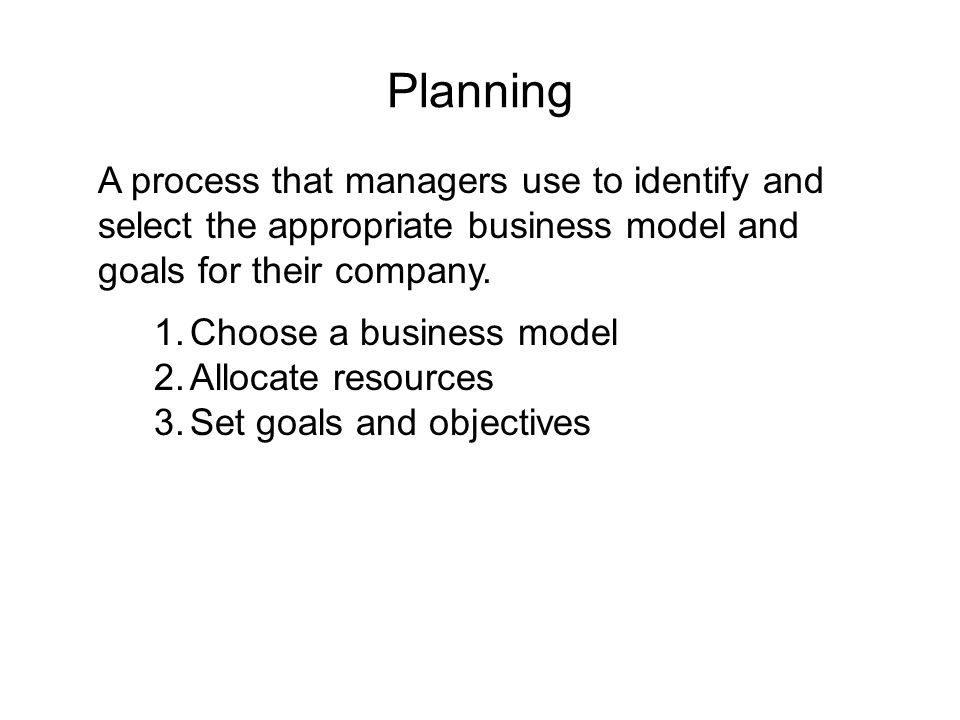 Planning A process that managers use to identify and select the appropriate business model and goals for their company.