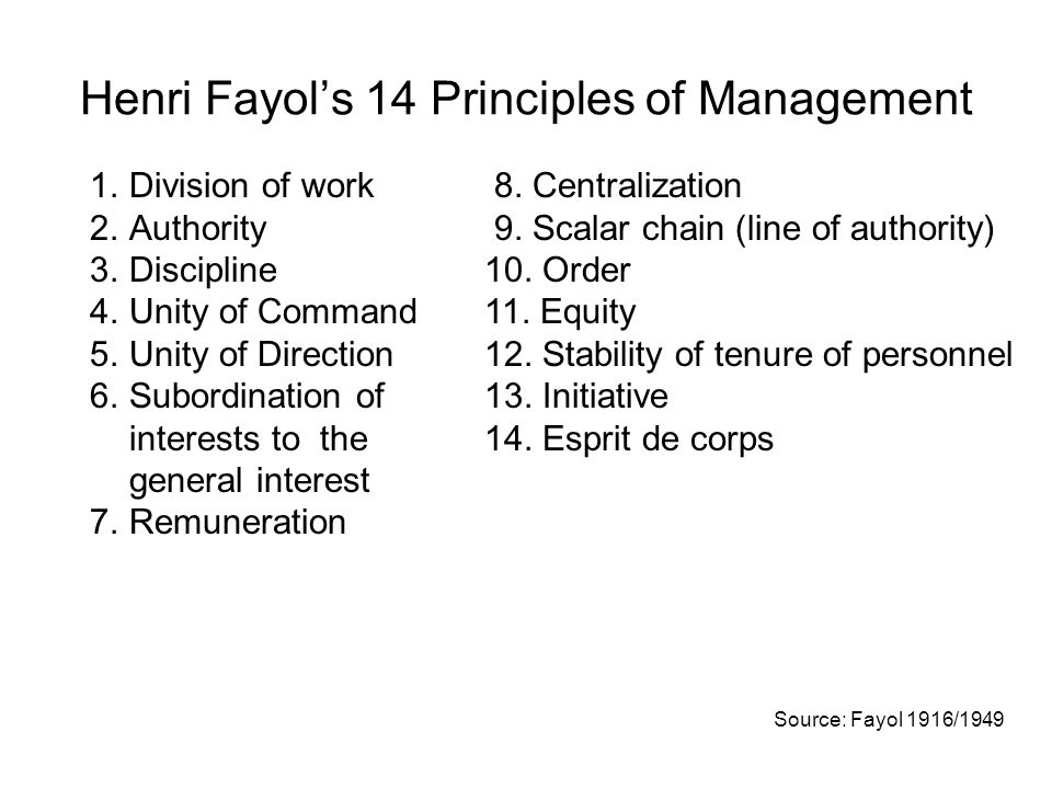 Henri Fayol's 14 Principles of Management 1.Division of work 2.Authority 3.Discipline 4.Unity of Command 5.Unity of Direction 6.Subordination of interests to the general interest 7.Remuneration 8.