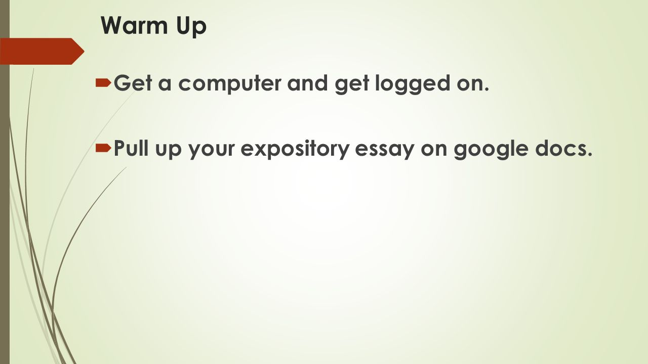 warm up  get a computer and get logged on  pull up your  pull up your expository essay on google docs