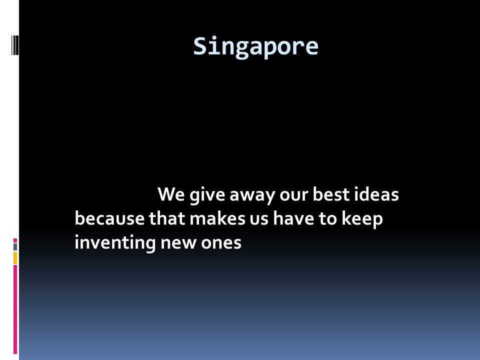Singapore We give away our best ideas because that makes us have to keep inventing new ones