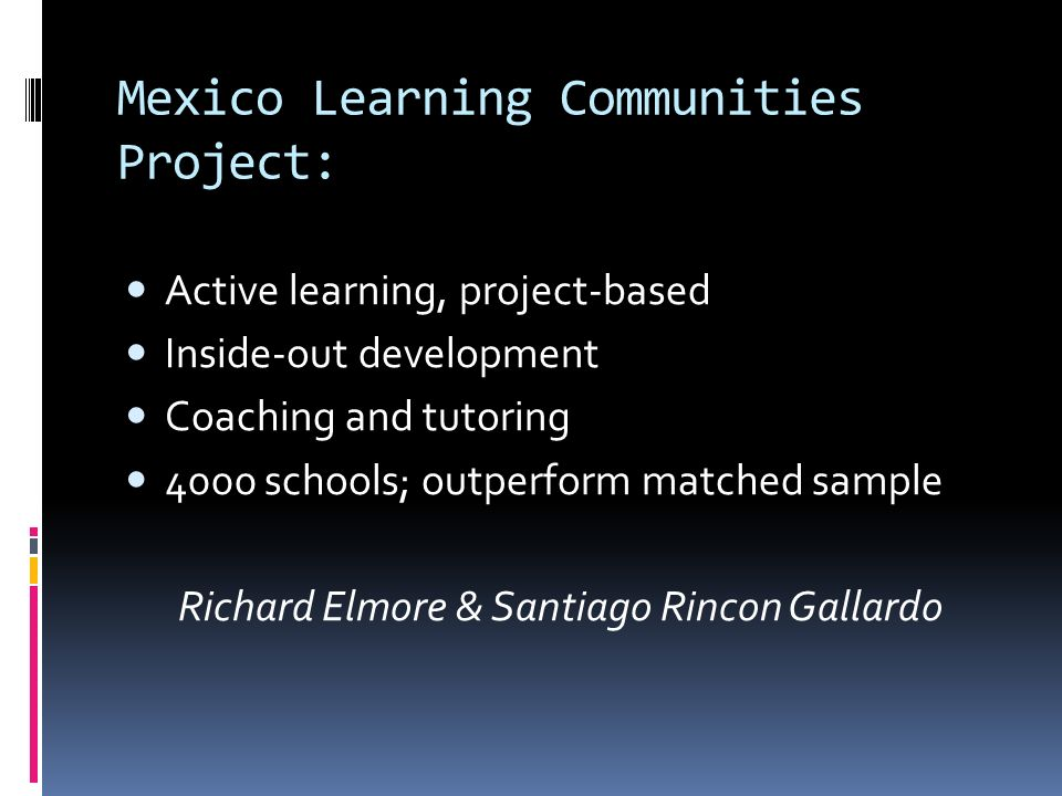 Mexico Learning Communities Project: Active learning, project-based Inside-out development Coaching and tutoring 4000 schools; outperform matched sample Richard Elmore & Santiago Rincon Gallardo