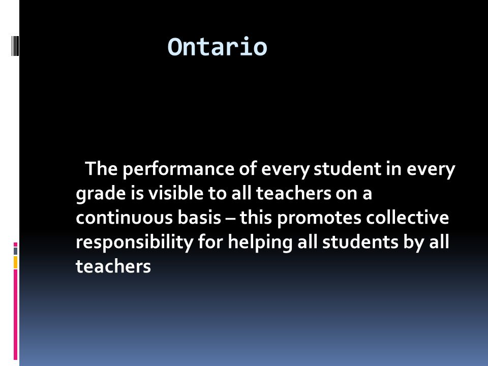Ontario The performance of every student in every grade is visible to all teachers on a continuous basis – this promotes collective responsibility for helping all students by all teachers
