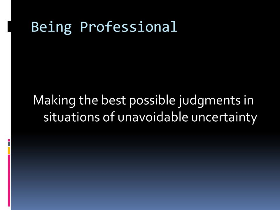 Being Professional Making the best possible judgments in situations of unavoidable uncertainty