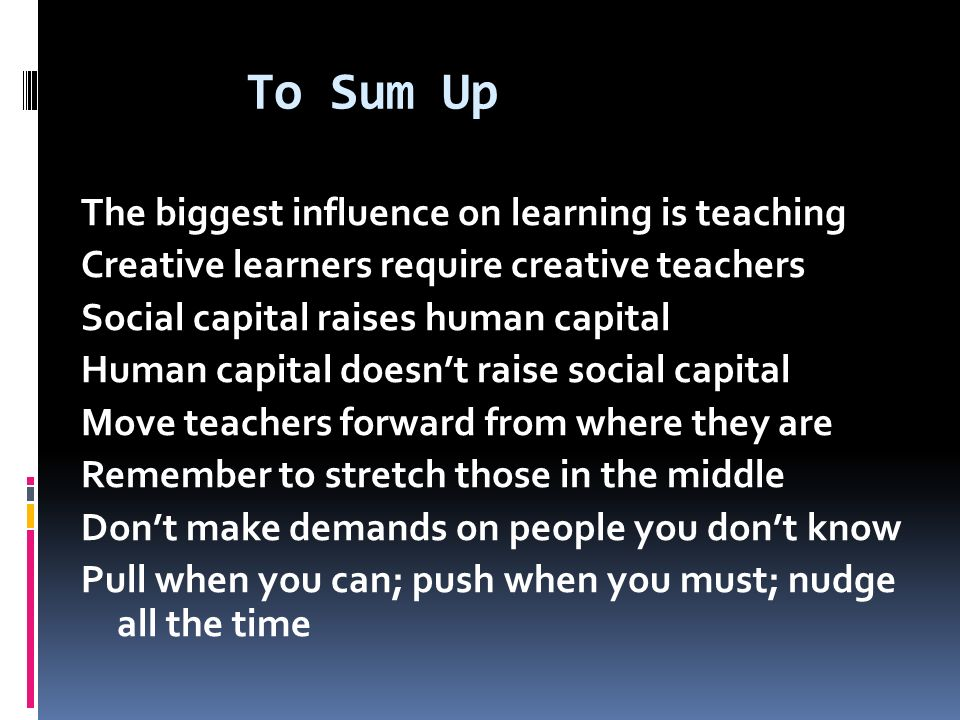 To Sum Up The biggest influence on learning is teaching Creative learners require creative teachers Social capital raises human capital Human capital doesn't raise social capital Move teachers forward from where they are Remember to stretch those in the middle Don't make demands on people you don't know Pull when you can; push when you must; nudge all the time